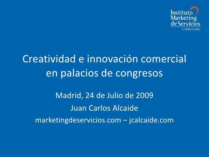 Creatividad e innovación comercial en palacios de congresos<br />Madrid, 24 de Julio de 2009<br />Juan Carlos Alcaide<br /...