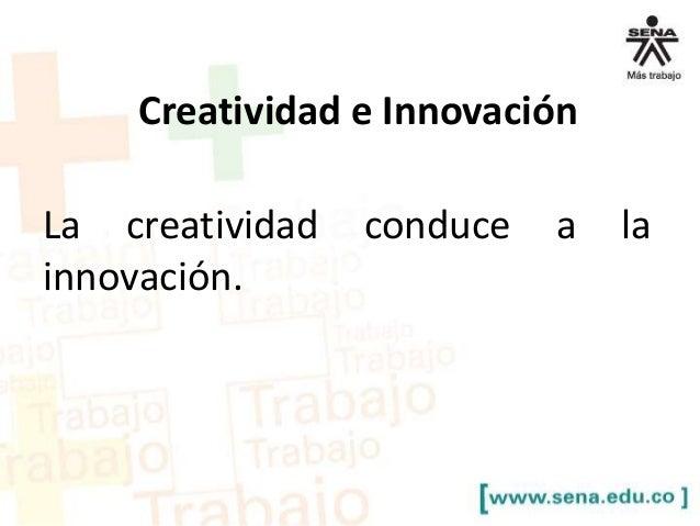 Creatividad e Innovación La creatividad conduce a la innovación.