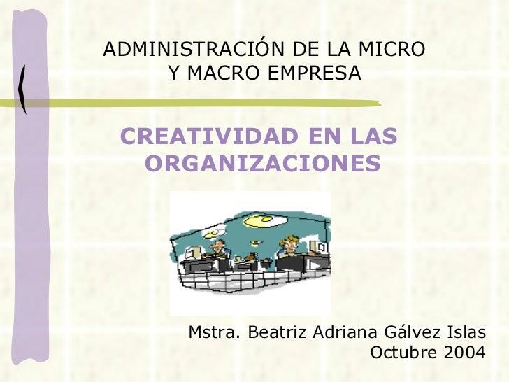 CREATIVIDAD EN LAS  ORGANIZACIONES ADMINISTRACIÓN DE LA MICRO Y MACRO EMPRESA Mstra. Beatriz Adriana Gálvez Islas Octubre ...