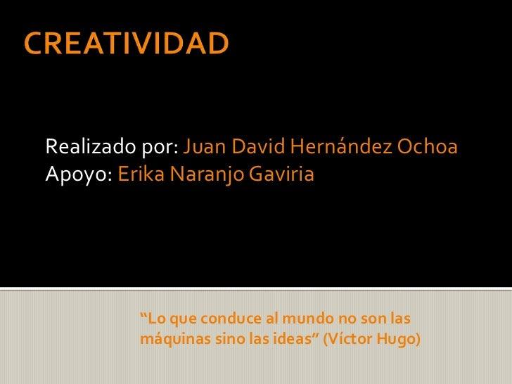 """CREATIVIDAD<br />Realizado por: Juan David Hernández Ochoa<br />Apoyo: Erika Naranjo Gaviria <br />""""Lo que conduce al mund..."""