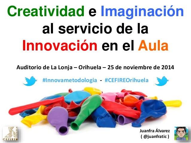 Creatividad e Imaginación  al servicio de la  Innovación en el Aula  Auditorio de La Lonja – Orihuela – 25 de noviembre de...
