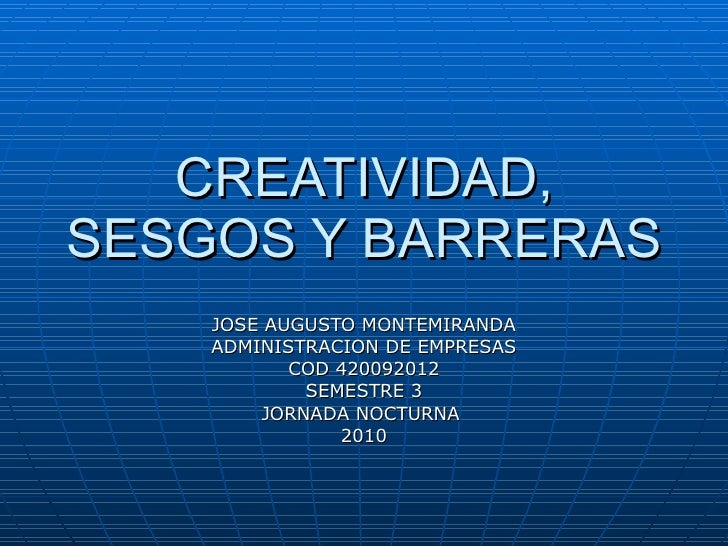 CREATIVIDAD, SESGOS Y BARRERAS JOSE AUGUSTO MONTEMIRANDA ADMINISTRACION DE EMPRESAS COD 420092012 SEMESTRE 3 JORNADA NOCTU...