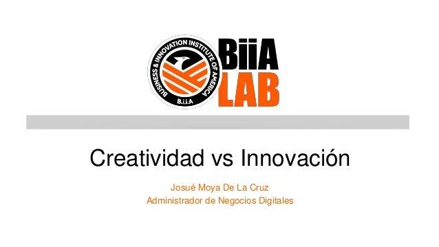 Creatividad vs Innovación Josué Moya De La Cruz Administrador de Negocios Digitales