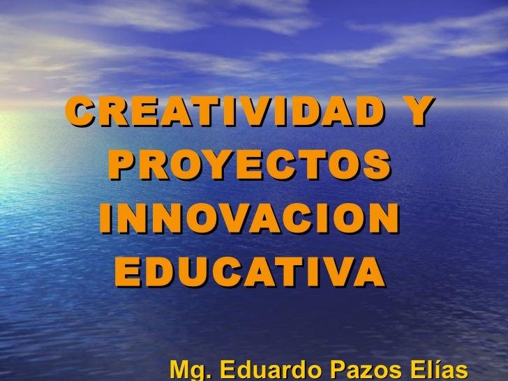 CREATIVIDAD Y PROYECTOS INNOVACION EDUCATIVA Mg. Eduardo Pazos Elías [email_address]