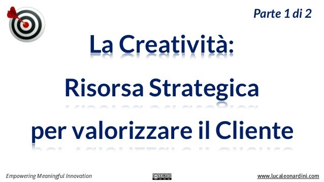 Parte 1 di 2  La Creatività: Risorsa Strategica per valorizzare il Cliente Empowering Meaningful Innovation  www.lucaleona...