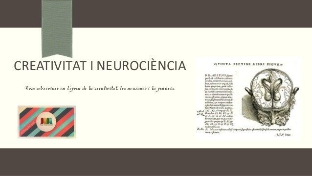 CREATIVITAT I NEUROCIÈNCIA Com sobreviure en l'època de la creativitat, les neurones i la penúria.