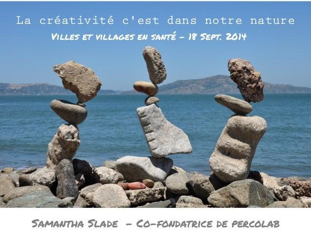 La créativité c'est dans notre nature  Villes et villages en santé - 18 Sept. 2014  Samantha Slade - Co-fondatrice de perc...