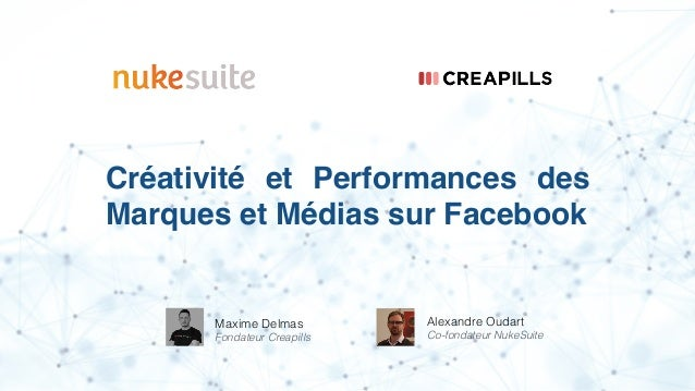 Créativité et Performances des Marques et Médias sur Facebook Maxime Delmas Fondateur Creapills Alexandre Oudart Co-fondat...