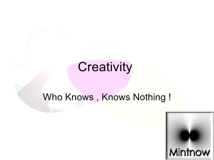 Creativity  Who Knows , Knows Nothing !