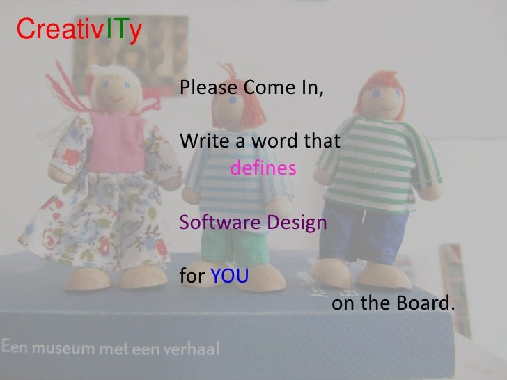 CreativITy<br />Please Come In,<br />Write a word that <br />		defines <br />Software Design <br />for YOU<br />						on t...