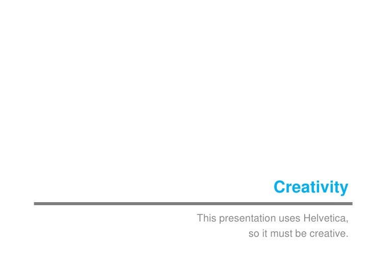 Creativity<br />This presentation uses Helvetica, <br />so it must be creative.<br />
