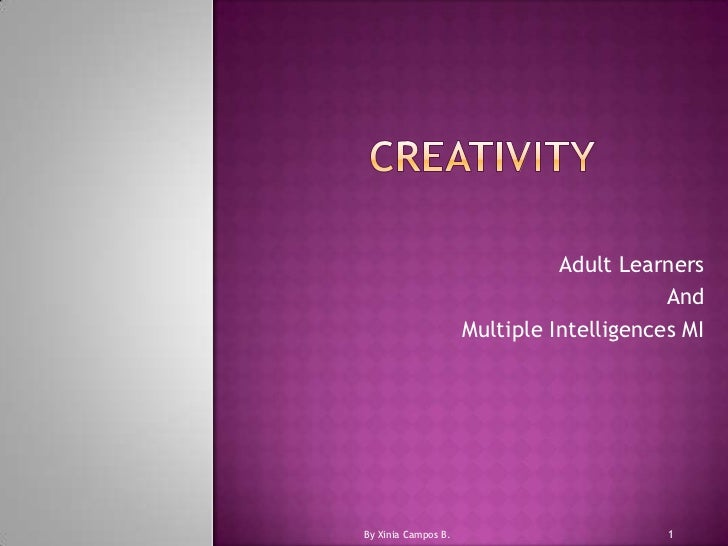 CREATIVITY<br />AdultLearners<br />And<br />MultipleIntelligences MI<br />1<br />By Xinia Campos B.<br />