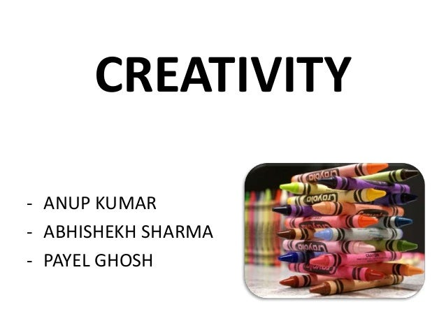 CREATIVITY- ANUP KUMAR- ABHISHEKH SHARMA- PAYEL GHOSH