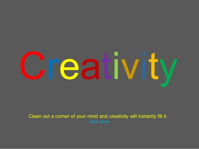 CreativityClean out a corner of your mind and creativity will instantly fill it.                              Dee Hock