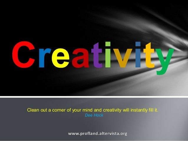Creativity Clean out a corner of your mind and creativity will instantly fill it. Dee Hock