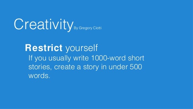 Restrict yourself If you usually write 1000-word short stories, create a story in under 500 words. CreativityBy Gregory Ci...