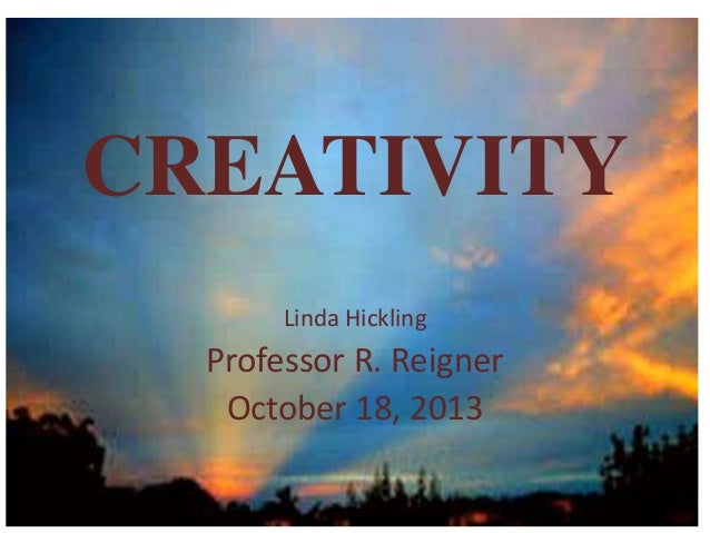 CREATIVITY Linda Hickling  Professor R. Reigner October 18, 2013