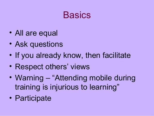 "Basics • All are equal • Ask questions • If you already know, then facilitate • Respect others' views • Warning – ""Attendi..."