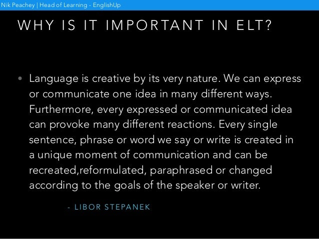 W H Y I S I T I M P O R TA N T I N E LT ? Nik Peachey   Head of Learning - EnglishUp • Language is creative by its very na...