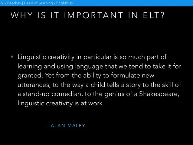W H Y I S I T I M P O R TA N T I N E LT ? Nik Peachey   Head of Learning - EnglishUp • Linguistic creativity in particular...