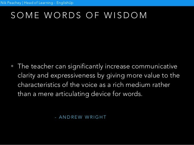 S O M E W O R D S O F W I S D O M • The teacher can significantly increase communicative clarity and expressiveness by giv...