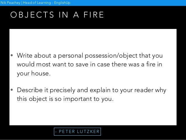 O B J E C T S I N A F I R E • Write about a personal possession/object that you would most want to save in case there was ...