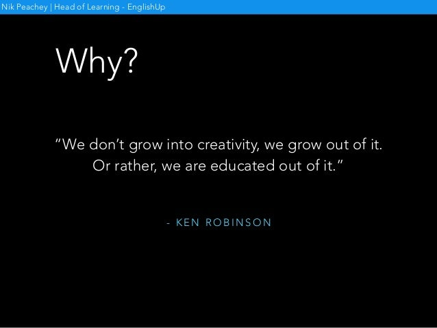 """- K E N R O B I N S O N """"We don't grow into creativity, we grow out of it. Or rather, we are educated out of it."""" Nik Peac..."""