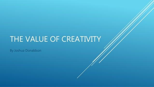 THE VALUE OF CREATIVITY By Joshua Donaldson