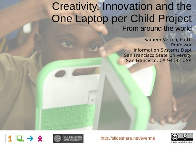 Creativity, Innovation and the One Laptop per Child Project From around the world Presented at: Hillsdale High School Unle...
