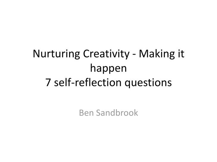 Nurturing Creativity - Making it             happen  7 self-reflection questions         Ben Sandbrook