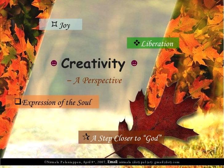 ☻   Creativity  ☻   –  A Perspective   <ul><li>Expression of the Soul </li></ul><ul><li>Joy  </li></ul><ul><li>Liberation ...