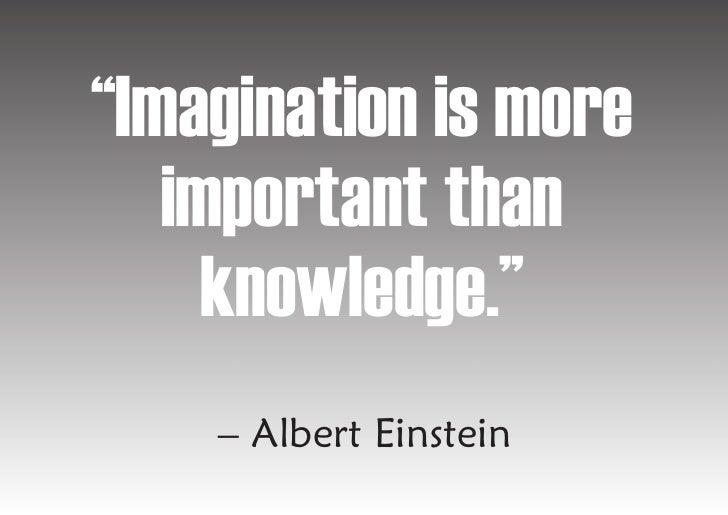 """Imagination is more    important than      knowledge.""     – Albert Einstein"