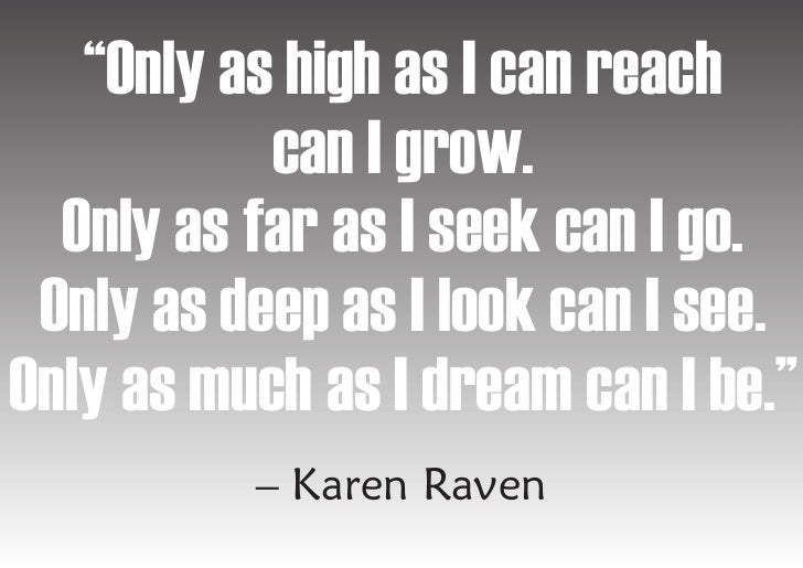 """""""Only as high as I can reach            can I grow.   Only as far as I seek can I go.  Only as deep as I look can I see. O..."""