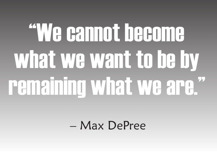 """""""We cannot become  what we want to be by remaining what we are.""""        – Max DePree"""