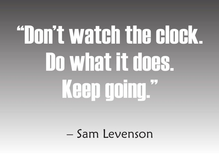 """""""Don't watch the clock.    Do what it does.       Keep going.""""       – Sam Levenson"""