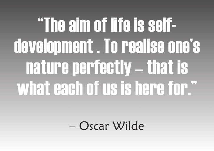 """""""The aim of life is self- development . To realise one's   nature perfectly – that is what each of us is here for.""""       ..."""