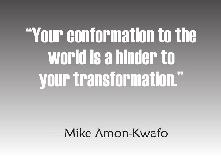 """""""Your conformation to the    world is a hinder to   your transformation.""""      – Mike Amon-Kwafo"""