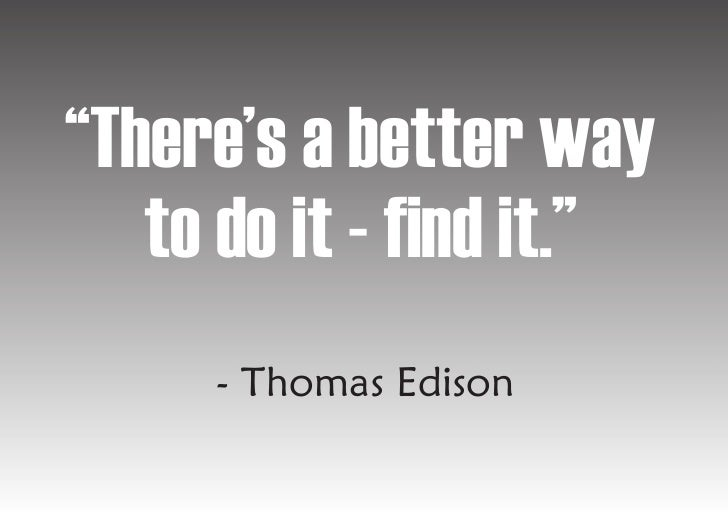 """""""There's a better way    to do it - find it.""""      - Thomas Edison"""