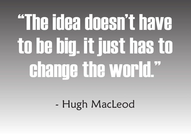 """""""The idea doesn't have to be big. it just has to   change the world.""""       - Hugh MacLeod"""
