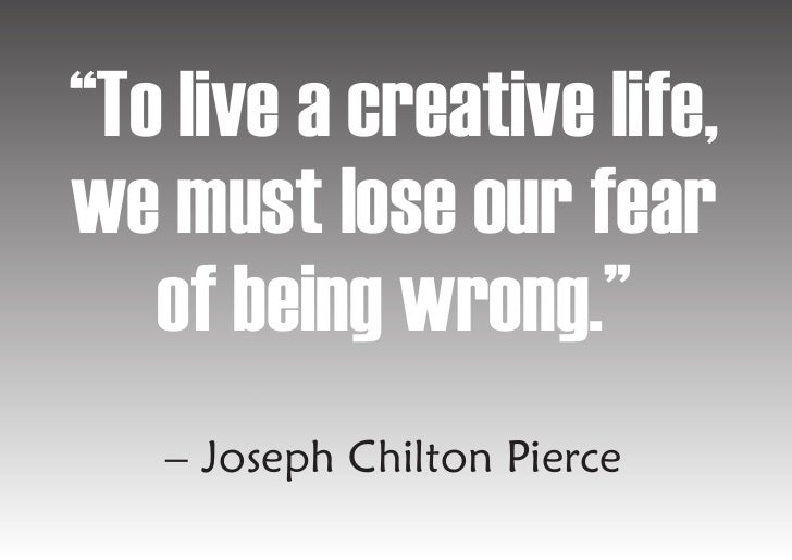 """""""To live a creative life, we must lose our fear    of being wrong.""""    – Joseph Chilton Pierce"""