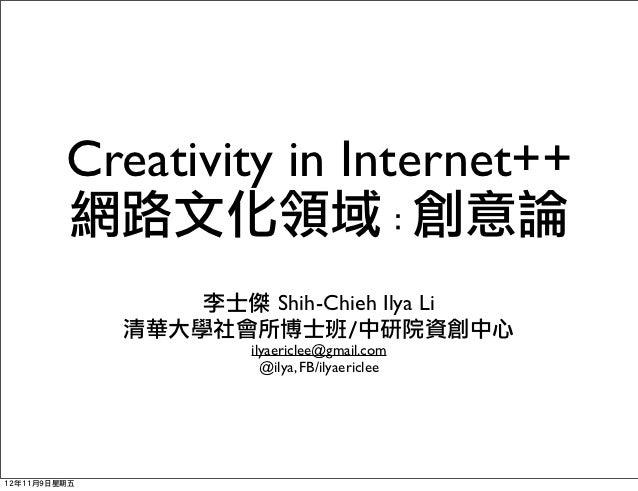 Creativity in Internet++         網路文化領域:創意論                  李士傑 Shih-Chieh Ilya Li              清華大學社會所博士班/中研院資創中心      ...
