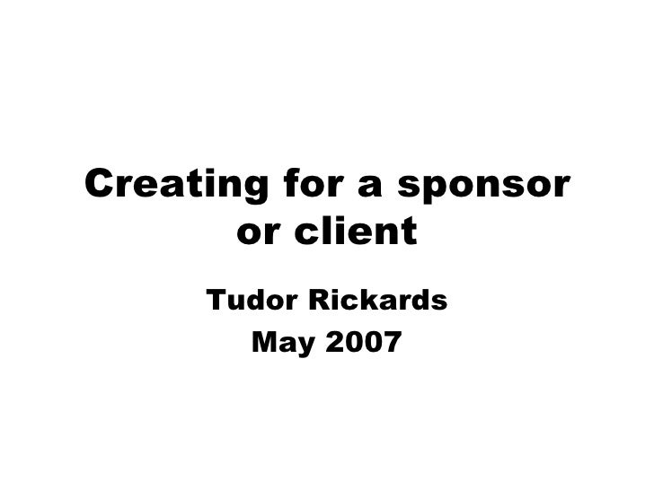 Creating for a sponsor or client Tudor Rickards May 2007