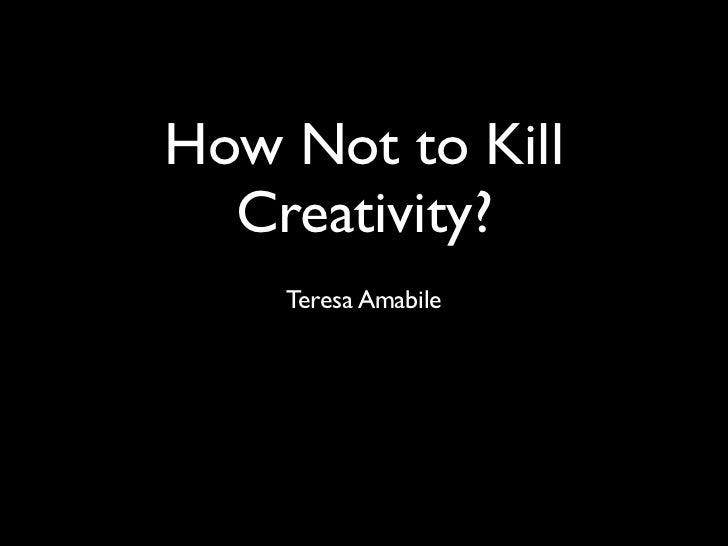 How Not to Kill  Creativity?    Teresa Amabile