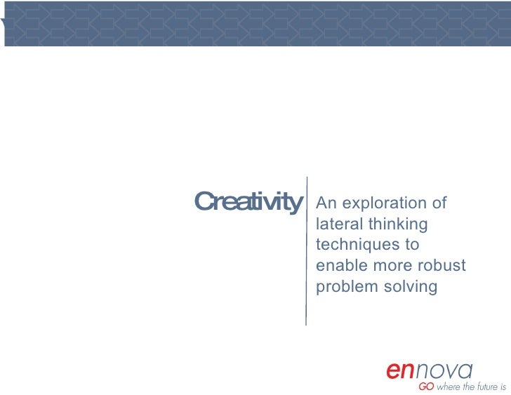 Creativity An exploration of lateral thinking techniques to enable more robust problem solving