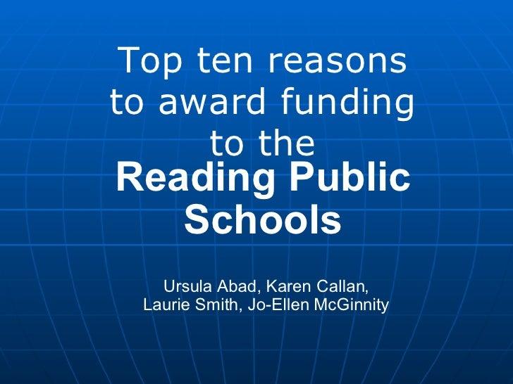 Top ten reasons to award funding to the Reading Public Schools Ursula Abad, Karen Callan, Laurie Smith, Jo-Ellen McGinnity