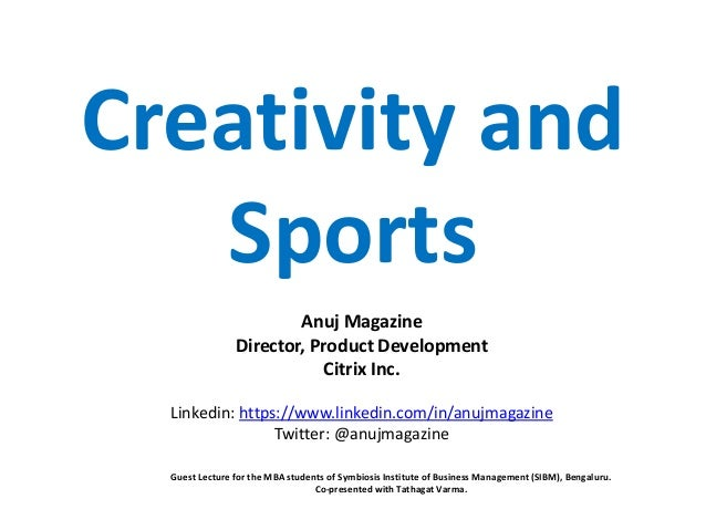 Creativity and Sports Anuj Magazine Director, Product Development Citrix Inc. Linkedin: https://www.linkedin.com/in/anujma...