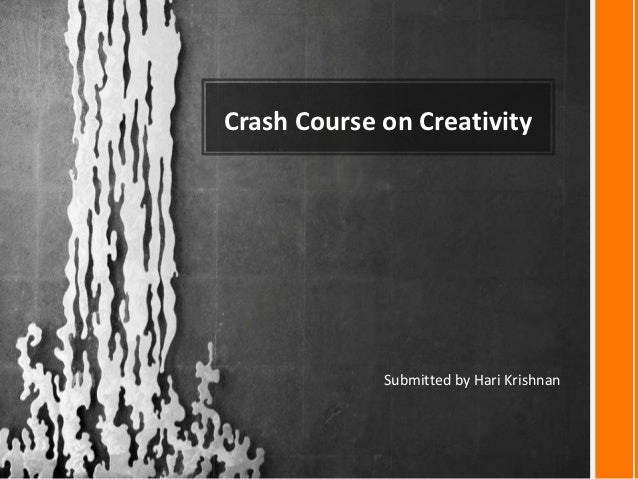 Crash Course on Creativity             Submitted by Hari Krishnan