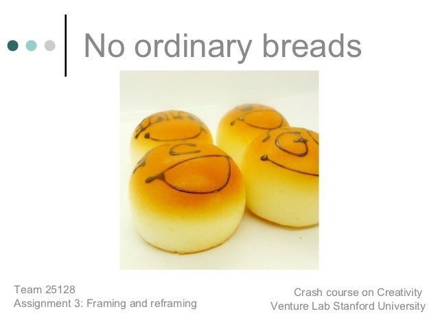 No ordinary breadsTeam 25128                                Crash course on CreativityAssignment 3: Framing and reframing ...