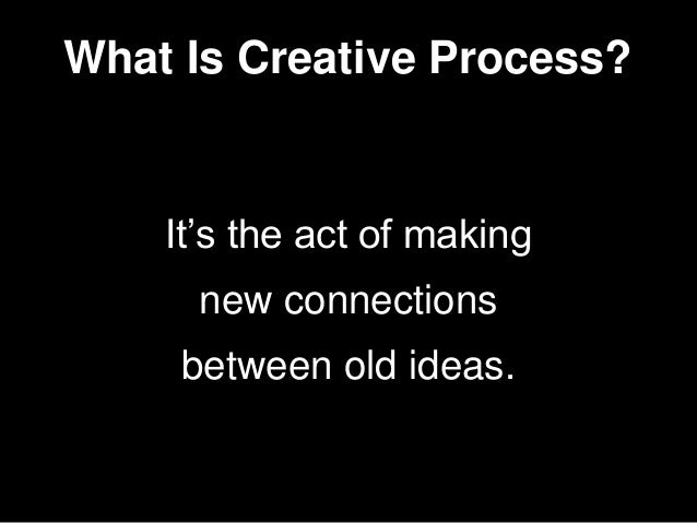 It's the act of making new connections between old ideas. What Is Creative Process?