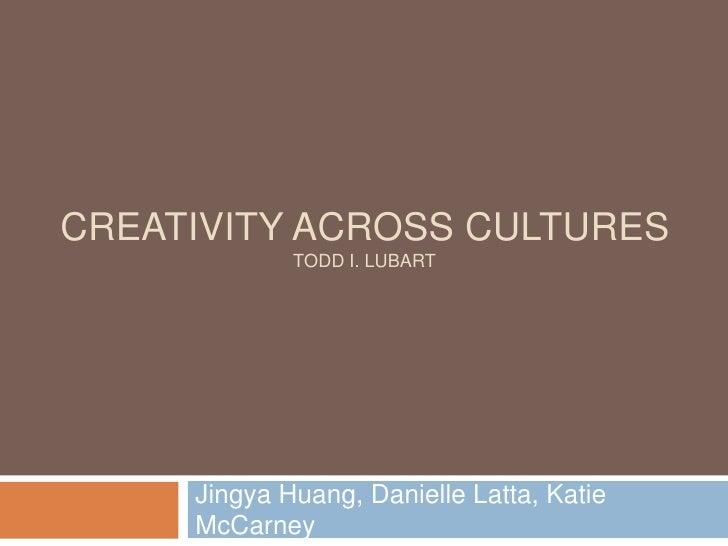 Creativity across cultures Todd I. Lubart<br />Jingya Huang, Danielle Latta, Katie McCarney<br />